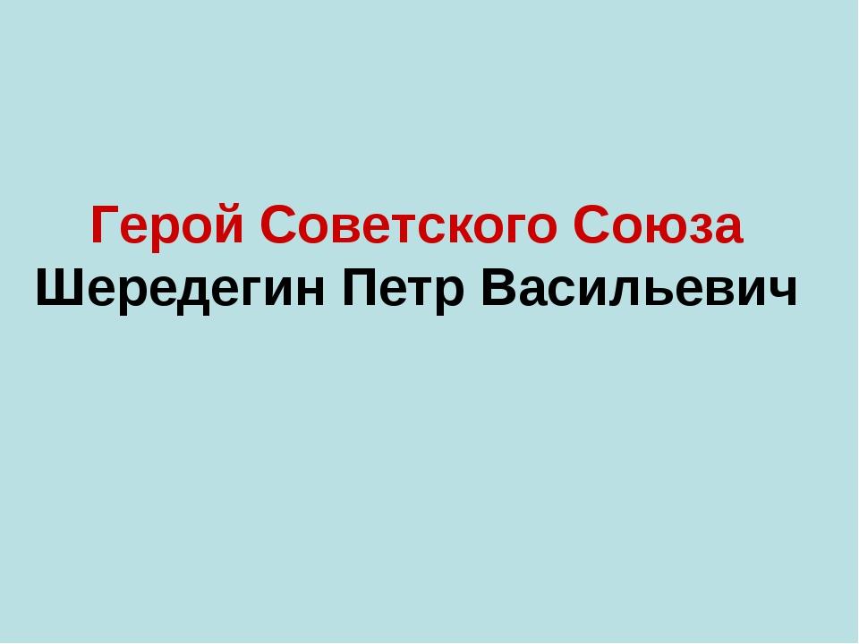 Герой Советского Союза Шередегин Петр Васильевич