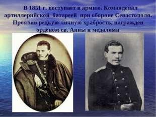 В 1851 г. поступает в армию. Командовал артиллерийской батареей при обороне