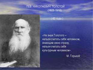 ЛЕВ НИКОЛАЕВИЧ ТОЛСТОЙ (1828-1910) ( 82 года ) «Не зная Толстого – нельзя