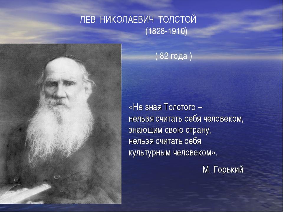 ЛЕВ НИКОЛАЕВИЧ ТОЛСТОЙ (1828-1910) ( 82 года ) «Не зная Толстого – нельзя...