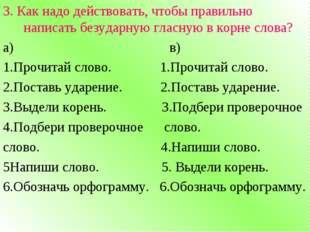 3. Как надо действовать, чтобы правильно написать безударную гласную в корне