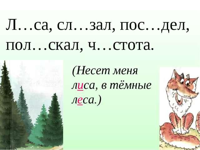 Л…са, сл…зал, пос…дел, пол…скал, ч…стота. (Несет меня лиса, в тёмные леса.)