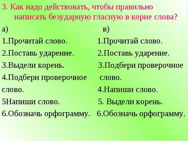3. Как надо действовать, чтобы правильно написать безударную гласную в корне...