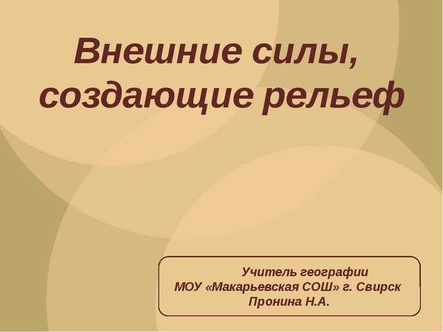Внешние силы, создающие рельеф Учитель географии МОУ «Макарьевская СОШ» г. Св...