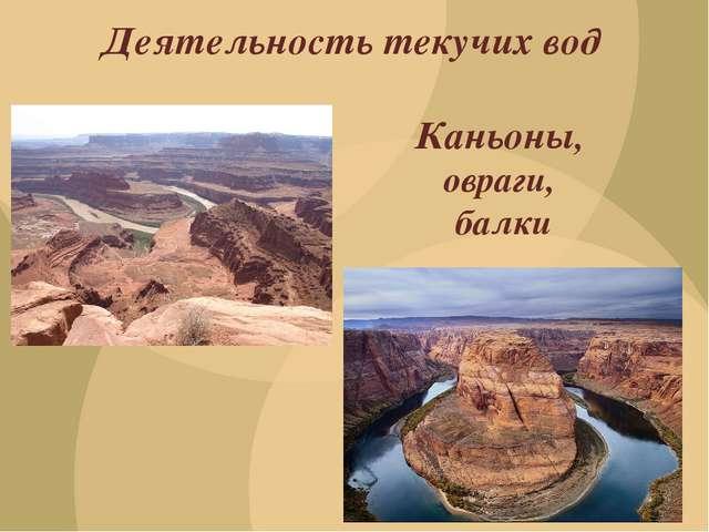 Деятельность текучих вод Каньоны, овраги, балки