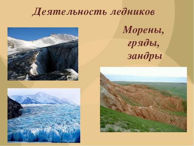 Морены, гряды, зандры Деятельность ледников
