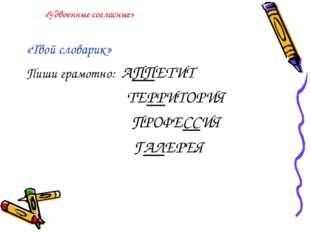 «Удвоенные согласные» «Твой словарик» Пиши грамотно: АППЕТИТ ТЕРРИТОРИЯ ПРОФЕ