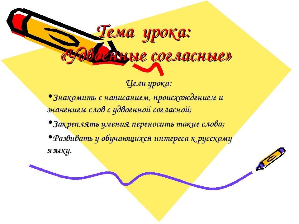 Тема урока: «Удвоенные согласные» Цели урока: Знакомить с написанием, происхо...