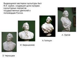 Выдающимся мастером скульптуры был Ф.И. Шубин, создавший целю галерею скульпт
