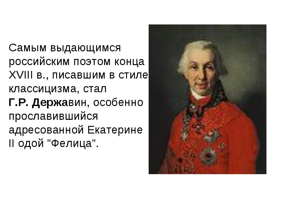 Самым выдающимся российским поэтом конца XVIII в., писавшим в стиле классициз...