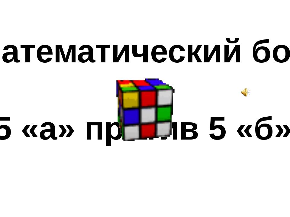«Математический бой» 5 «а» против 5 «б»