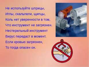 Не используйте шприцы, Иглы, скальпели, щипцы, Коль нет уверенности в том, Чт