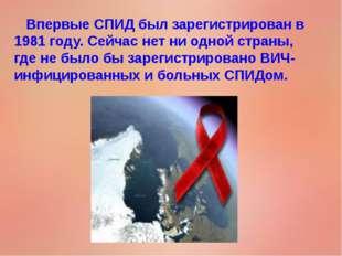 Впервые СПИД был зарегистрирован в 1981 году. Сейчас нет ни одной страны, гд
