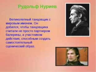 Рудольф Нуриев Великолепный танцовщик с мировым именем. Он добился, чтобы тан