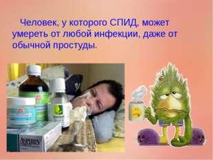 Человек, у которого СПИД, может умереть от любой инфекции, даже от обычной п