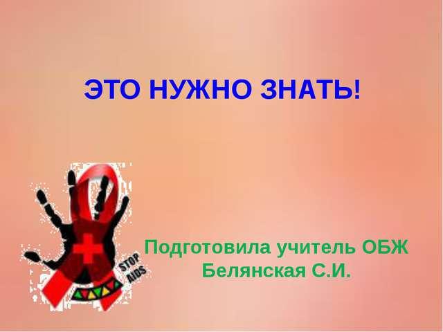 ЭТО НУЖНО ЗНАТЬ! Подготовила учитель ОБЖ Белянская С.И.