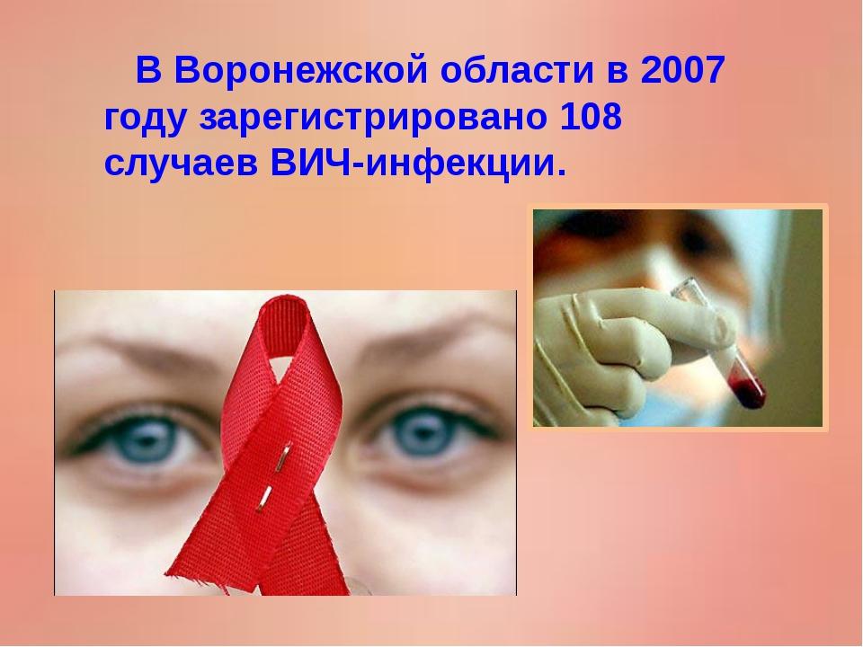 В Воронежской области в 2007 году зарегистрировано 108 случаев ВИЧ-инфекции.