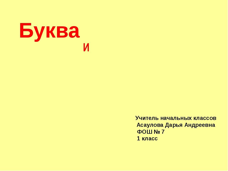 И Буква Учитель начальных классов Асаулова Дарья Андреевна ФОШ № 7 1 класс