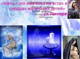 «Мать – это имя Бога на устах и в сердцах маленьких детей» (У.Теккерей)
