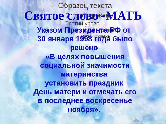 Святое слово -МАТЬ Указом Президента РФ от 30 января 1998 года было решено «...