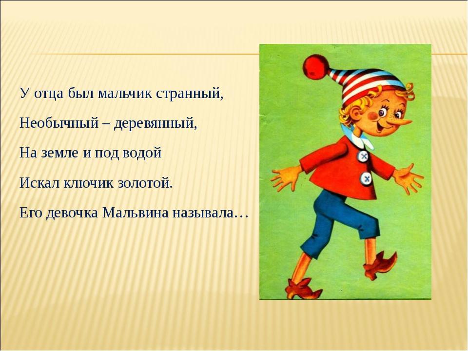 У отца был мальчик странный, Необычный – деревянный, На земле и под водой Иск...
