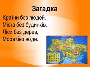 Країни без людей, Міста без будинків, Ліси без дерев, Моря без води. Загадка