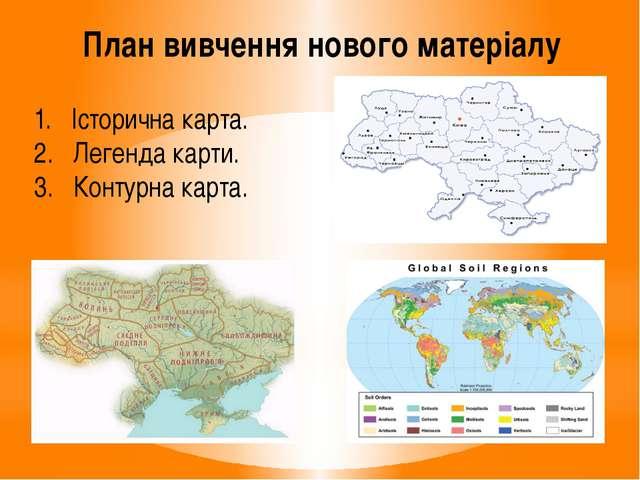 План вивчення нового матеріалу 1. Історична карта. 2. Легенда карти. 3. Конту...