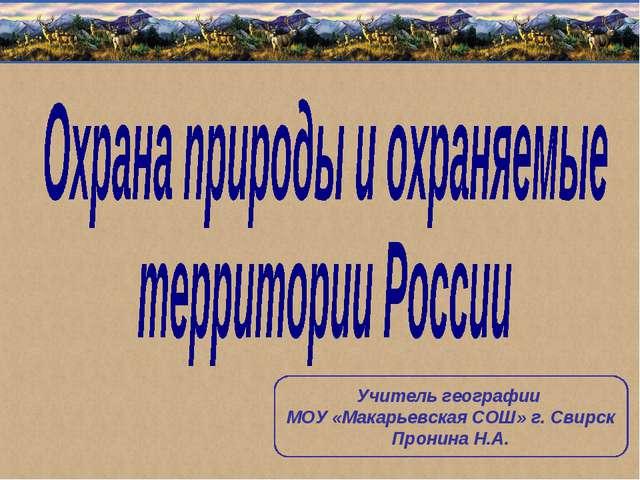 Учитель географии МОУ «Макарьевская СОШ» г. Свирск Пронина Н.А.