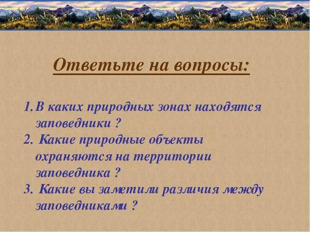 Ответьте на вопросы: В каких природных зонах находятся заповедники ? Какие пр...