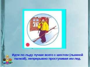 Идти по льду лучше всего с шестом (лыжной палкой), непрерывно простукивая им
