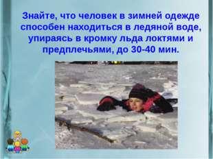 Знайте, что человек в зимней одежде способен находиться в ледяной воде, упира