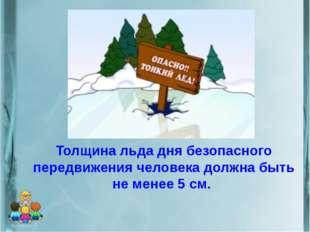 Толщина льда дня безопасного передвижения человека должна быть не менее 5 см.