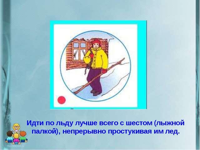 Идти по льду лучше всего с шестом (лыжной палкой), непрерывно простукивая им...