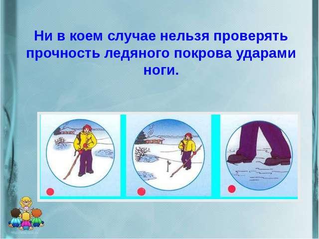 Ни в коем случае нельзя проверять прочность ледяного покрова ударами ноги.