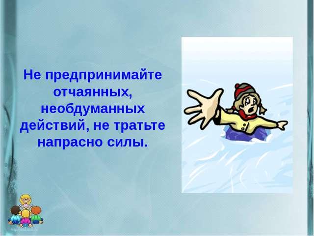 Не предпринимайте отчаянных, необдуманных действий, не тратьте напрасно силы.