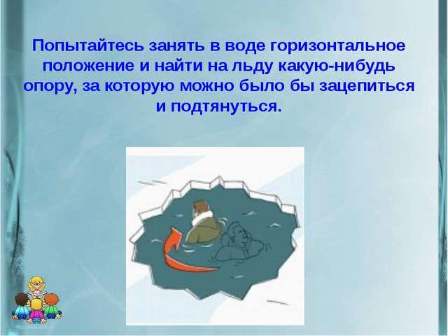 Попытайтесь занять в воде горизонтальное положение и найти на льду какую-нибу...