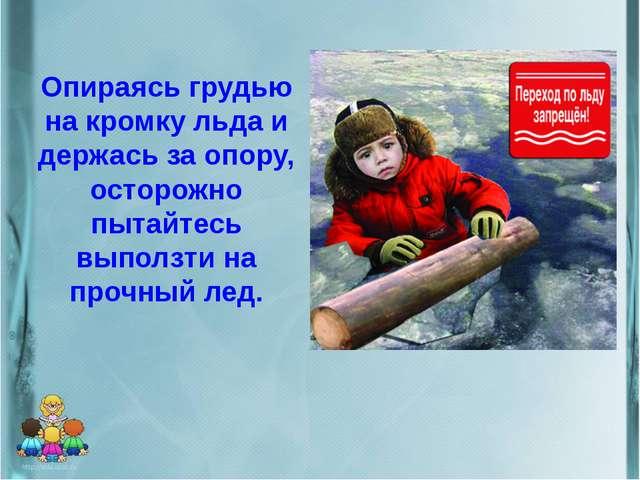 Опираясь грудью на кромку льда и держась за опору, осторожно пытайтесь выполз...