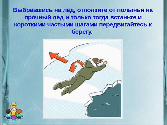 Выбравшись на лед, отползите от полыньи на прочный лед и только тогда встаньт...