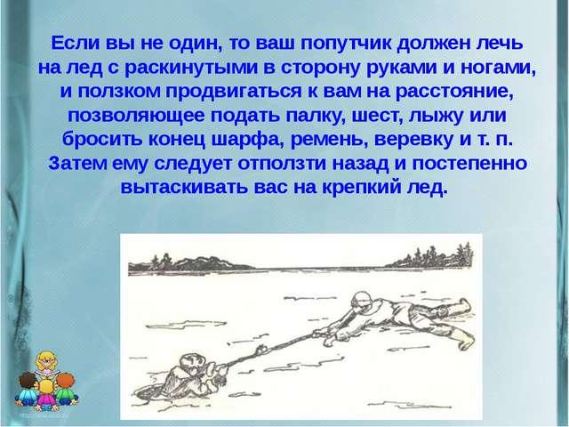 Если вы не один, то ваш попутчик должен лечь на лед с раскинутыми в сторону р...