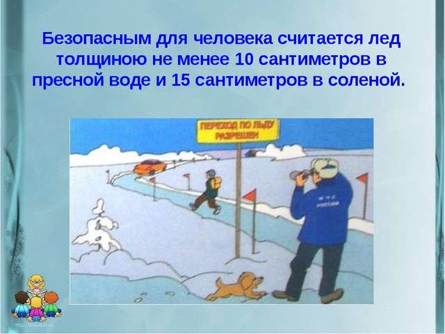 Безопасным для человека считается лед толщиною не менее 10 сантиметров в прес...