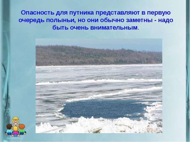 Опасность для путника представляют в первую очередь полыньи, но они обычно за...