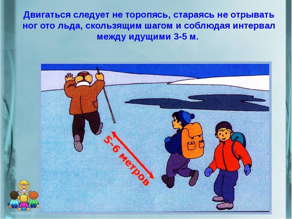 Двигаться следует не торопясь, стараясь не отрывать ног ото льда, скользящим...