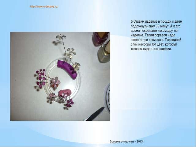 http://www.o-detstve.ru/ 5.Ставим изделие в посуду и даём подсохнуть лаку 30...