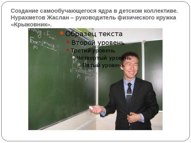 Создание самообучающегося ядра в детском коллективе. Нурахметов Жаслан – руко...