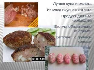 Лучше супа и омлета Из мяса вкусная котлета Продукт для нас необходим Его мы