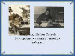 Мой дядя, Шубин Сергей Викторович, служил в танковых войсках. FokinaLida.75@m