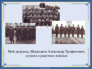 Мой дедушка, Мышьяков Александр Трофимович, служил в ракетных войсках FokinaL