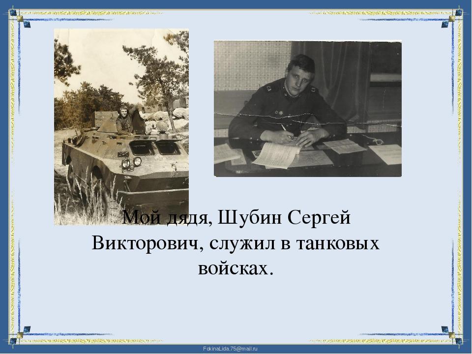 Мой дядя, Шубин Сергей Викторович, служил в танковых войсках. FokinaLida.75@m...