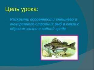 Цель урока: Раскрыть особенности внешнего и внутреннего строения рыб в связи