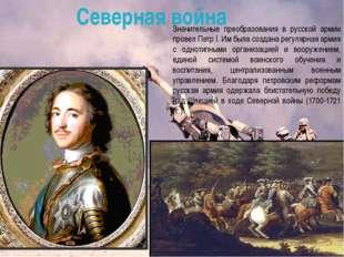 Значительные преобразования в русской армии провел Петр I. Им была создана р